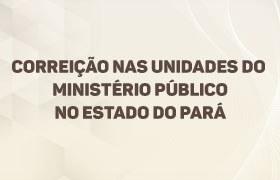 UTILIDADE PÚBLICA: Corregedoria Nacional do Ministério Público realiza correição-geral no Pará